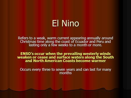 El Nino Refers to a weak, warm current appearing annually around Christmas time along the coast of Ecuador and Peru and lasting only a few weeks to a month.