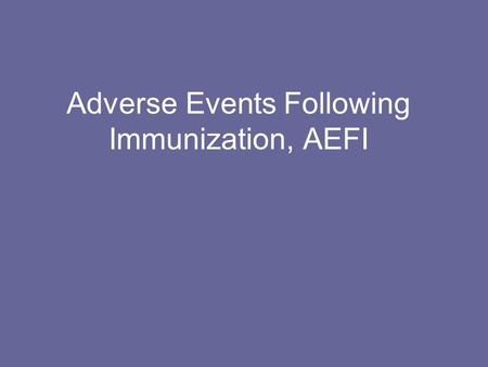 Adverse Events Following Immunization, AEFI. AEFI WHAT IS AN AEFI? AEFI IS A MEDICAL INCIDENT AFTER AN IMMUNIZATION AND IS BELIEVED TO BE CAUSED BY THE.