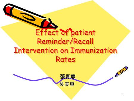 1 Effect of patient Reminder/Recall Intervention on Immunization Rates Effect of patient Reminder/Recall Intervention on Immunization Rates 張青蕙 張青蕙吳美容.