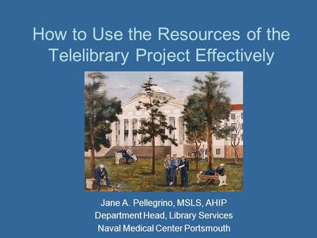 How to Use the Resources of the Telelibrary Project Effectively Jane A. Pellegrino, MSLS, AHIP Department Head, Library Services Naval Medical Center Portsmouth.