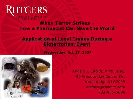When Terror Strikes – How a Pharmacist Can Save the World Application of Legal Issues During a Bioterrorism Event Wednesday, Oct 17, 2007 Angelo J. Cifaldi,