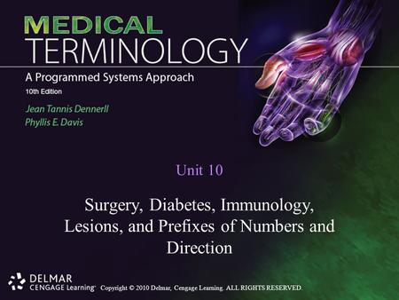 Copyright © 2010 Delmar, Cengage Learning. ALL RIGHTS RESERVED. Unit 10 Surgery, Diabetes, Immunology, Lesions, and Prefixes of Numbers and Direction.