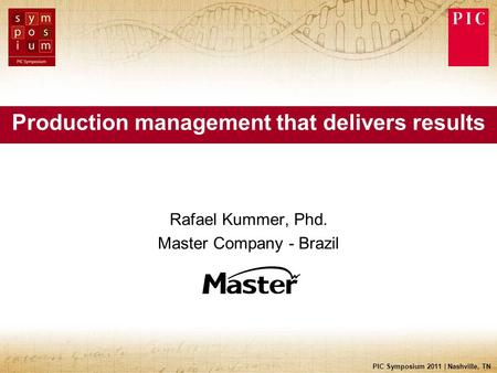 PIC Symposium 2011 | Nashville, TN Production management that delivers results Rafael Kummer, Phd. Master Company - Brazil.