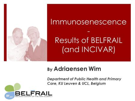 Immunosenescence - Results of BELFRAIL (and INCIVAR) By Adriaensen Wim Department of Public Health and Primary Care, KU Leuven & UCL, Belgium.