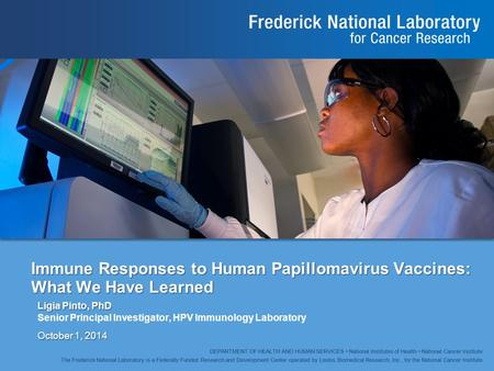 Immune Responses to Human Papillomavirus Vaccines: What We Have Learned Ligia Pinto, PhD Senior Principal Investigator, HPV Immunology Laboratory October.