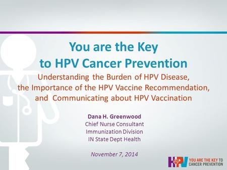 You are the Key to HPV Cancer Prevention Understanding the Burden of HPV Disease, the Importance of the HPV Vaccine Recommendation, and Communicating about.
