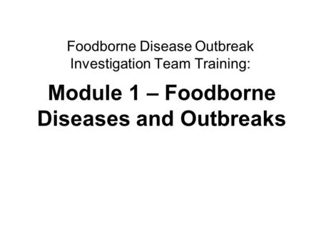 Foodborne diseases and outbreaks1 Foodborne Disease Outbreak Investigation Team Training: Module 1 – Foodborne Diseases and Outbreaks.