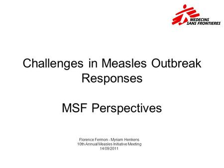 Challenges in Measles Outbreak Responses MSF Perspectives Florence Fermon - Myriam Henkens 10th Annual Measles Initiative Meeting 14/09/2011.