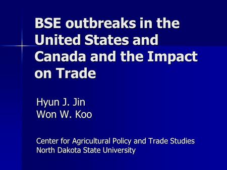 BSE outbreaks in the United States and Canada and the Impact on Trade Hyun J. Jin Won W. Koo Center for Agricultural Policy and Trade Studies North Dakota.
