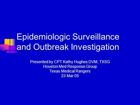 Epidemiologic Surveillance and Outbreak Investigation Presented by CPT Kathy Hughes DVM, TXSG Houston Med Response Group Texas Medical Rangers 23 Mar 05.