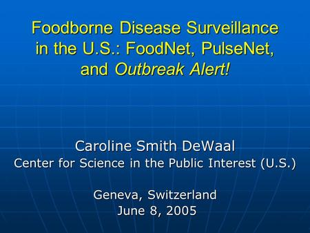 Foodborne Disease Surveillance in the U.S.: FoodNet, PulseNet, and Outbreak Alert! Caroline Smith DeWaal Center for Science in the Public Interest (U.S.)