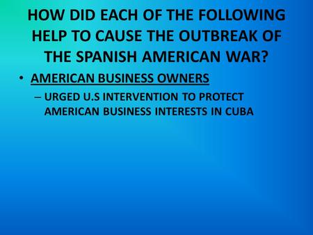 HOW DID EACH OF THE FOLLOWING HELP TO CAUSE THE OUTBREAK OF THE SPANISH AMERICAN WAR? AMERICAN BUSINESS OWNERS – URGED U.S INTERVENTION TO PROTECT AMERICAN.