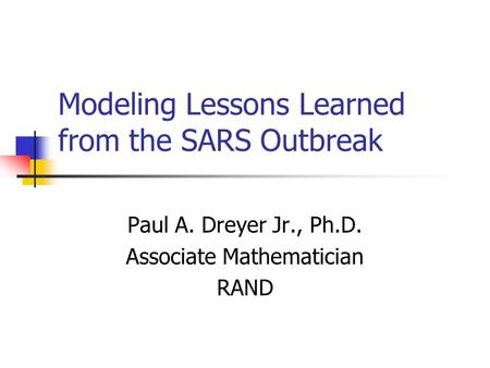 Modeling Lessons Learned from the SARS Outbreak Paul A. Dreyer Jr., Ph.D. Associate Mathematician RAND.