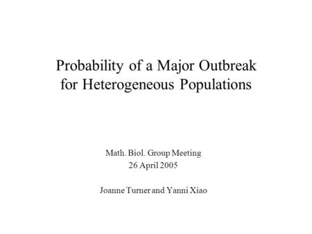 Probability of a Major Outbreak for Heterogeneous Populations Math. Biol. Group Meeting 26 April 2005 Joanne Turner and Yanni Xiao.