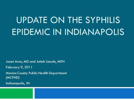 UPDATE ON THE SYPHILIS EPIDEMIC IN INDIANAPOLIS Janet Arno, MD and Jutieh Lincoln, MPH February 9, 2011 Marion County Public Health Department (MCPHD)