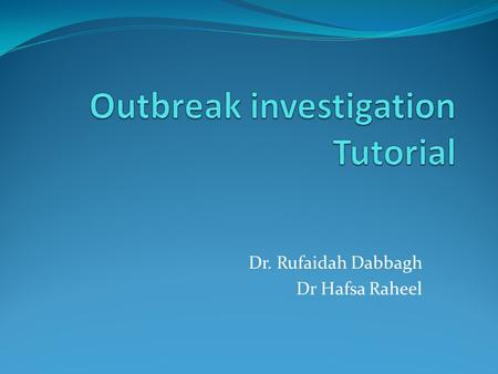 Dr. Rufaidah Dabbagh Dr Hafsa Raheel. Objectives Understanding the steps to outbreak investigation Discussing new terminology Interpretation of epidemic.