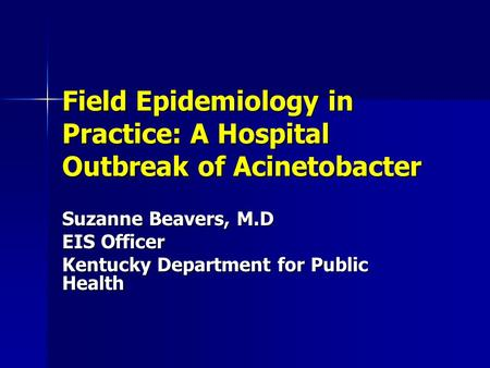 Field Epidemiology in Practice: A Hospital Outbreak of Acinetobacter Suzanne Beavers, M.D EIS Officer Kentucky Department for Public Health.