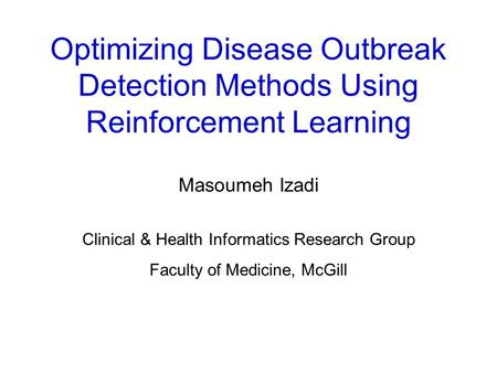 Optimizing Disease Outbreak Detection Methods Using Reinforcement Learning Masoumeh Izadi Clinical & Health Informatics Research Group Faculty of Medicine,
