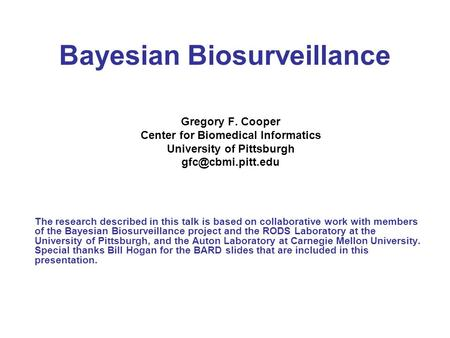 Bayesian Biosurveillance Gregory F. Cooper Center for Biomedical Informatics University of Pittsburgh The research described in this.