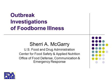 Outbreak Investigations of Foodborne Illness Sherri A. McGarry U.S. Food and Drug Administration Center for Food Safety & Applied Nutrition Office of Food.