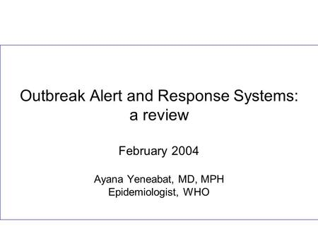 Outbreak Alert and Response Systems: a review February 2004 Ayana Yeneabat, MD, MPH Epidemiologist, WHO.