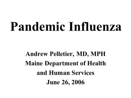 Andrew Pelletier, MD, MPH Maine Department of Health and Human Services June 26, 2006 Pandemic Influenza.