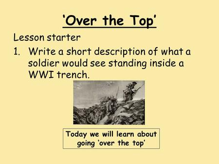 'Over the Top' Lesson starter 1.Write a short description of what a soldier would see standing inside a WWI trench. Today we will learn about going 'over.