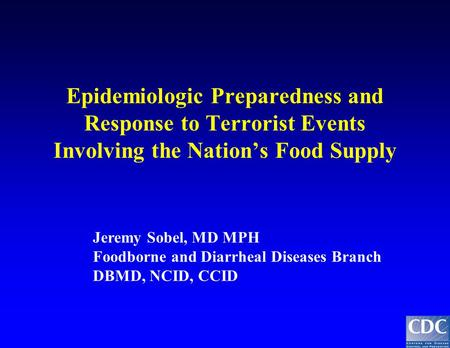 Epidemiologic Preparedness and Response to Terrorist Events Involving the Nation's Food Supply Jeremy Sobel, MD MPH Foodborne and Diarrheal Diseases Branch.