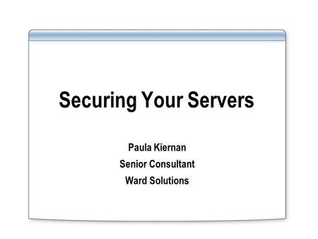Securing Your Servers Paula Kiernan Senior Consultant Ward Solutions.