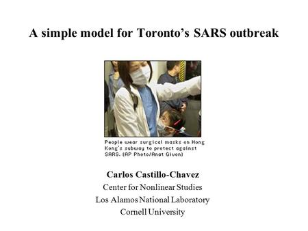 A simple model for Toronto's SARS outbreak Carlos Castillo-Chavez Center for Nonlinear Studies Los Alamos National Laboratory Cornell University.