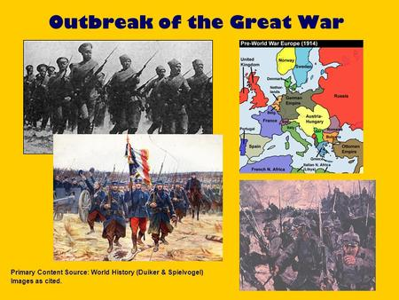 Outbreak of the Great War Primary Content Source: World History (Duiker & Spielvogel) Images as cited.