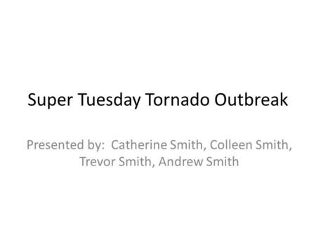 Super Tuesday Tornado Outbreak Presented by: Catherine Smith, Colleen Smith, Trevor Smith, Andrew Smith.