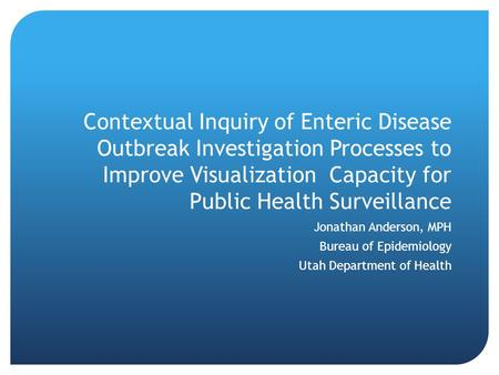 Contextual Inquiry of Enteric Disease Outbreak Investigation Processes to Improve Visualization Capacity for Public Health Surveillance Jonathan Anderson,