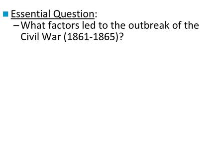 Essential Question: What factors led to the outbreak of the Civil War (1861-1865)?