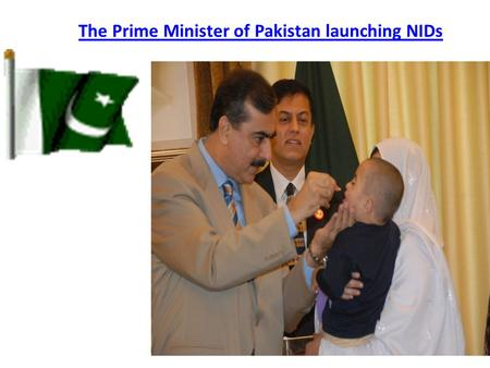 The Prime Minister of Pakistan launching NIDs. Oral Polio Vaccine (OPV) Protect against poliomyelitis 4 doses (1st dose soon after birth and then at 6,