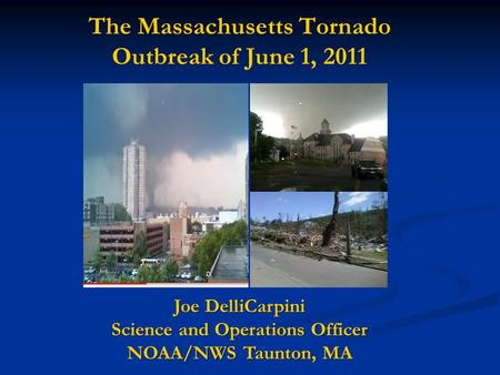 The Massachusetts Tornado Outbreak of June 1, 2011 Joe DelliCarpini Science and Operations Officer NOAA/NWS Taunton, MA.