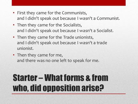 Starter – What forms & from who, did opposition arise? First they came for the Communists, and I didn't speak out because I wasn't a Communist. Then they.