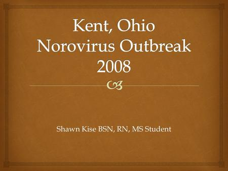 Shawn Kise BSN, RN, MS Student.   Have a general knowledge base for the Norovirus.  Understand the process and steps taken in the outbreak investigation.