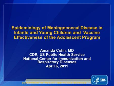 Amanda Cohn, MD CDR, US Public Health Service National Center for Immunization and Respiratory Diseases April 6, 2011 Epidemiology of Meningococcal Disease.