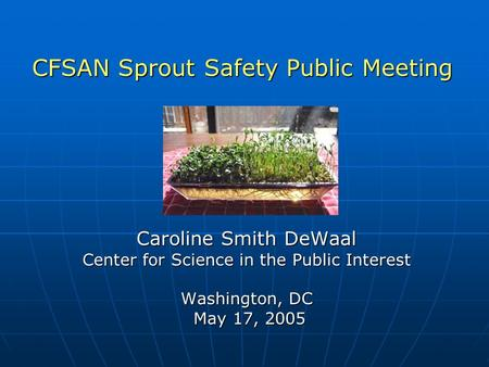 Caroline Smith DeWaal Center for Science in the Public Interest Washington, DC May 17, 2005 May 17, 2005 CFSAN Sprout Safety Public Meeting.
