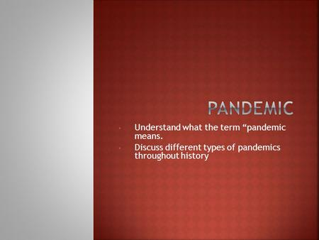 "Understand what the term ""pandemic means. Discuss different types of pandemics throughout history."