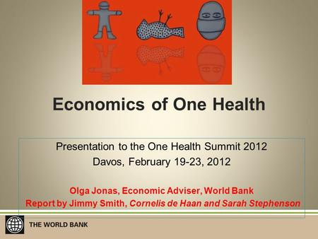 Economics of One Health Presentation to the One Health Summit 2012 Davos, February 19-23, 2012 Olga Jonas, Economic Adviser, World Bank Report by Jimmy.