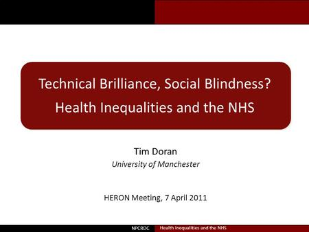 Doran Technical Brilliance, Social Blindness? Health Inequalities and the NHS Tim Doran University of Manchester NPCRDC Health Inequalities and the NHS.