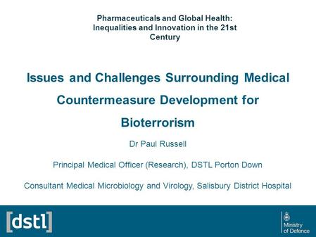 Issues and Challenges Surrounding Medical Countermeasure Development for Bioterrorism Dr Paul Russell Principal Medical Officer (Research), DSTL Porton.