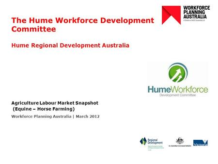 The Hume Workforce Development Committee Hume Regional Development Australia Agriculture Labour Market Snapshot (Equine – Horse Farming) Workforce Planning.