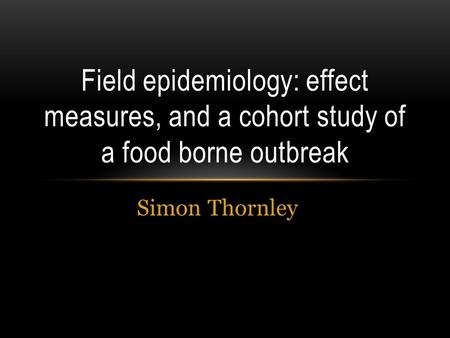 Simon Thornley Field epidemiology: effect measures, and a cohort study of a food borne outbreak.