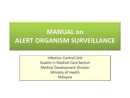 MANUAL on ALERT ORGANISM SURVEILLANCE Infection Control Unit Quality in Medical Care Section Medical Development Division Ministry of Health Malaysia.