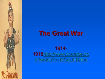 The Great War 1914- 1918http://www.youtube.co m/watch?v=i2CgUIrBHoo  m/watch?v=i2CgUIrBHoohttp://www.youtube.co m/watch?v=i2CgUIrBHoo.