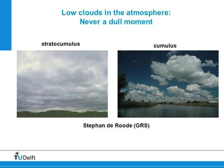 Low clouds in the atmosphere: Never a dull moment Stephan de Roode (GRS) stratocumulus cumulus.