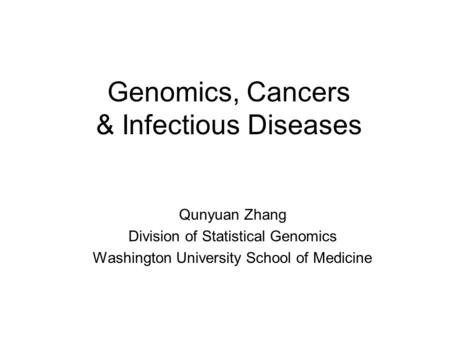 Genomics, Cancers & Infectious Diseases Qunyuan Zhang Division of Statistical Genomics Washington University School of Medicine.